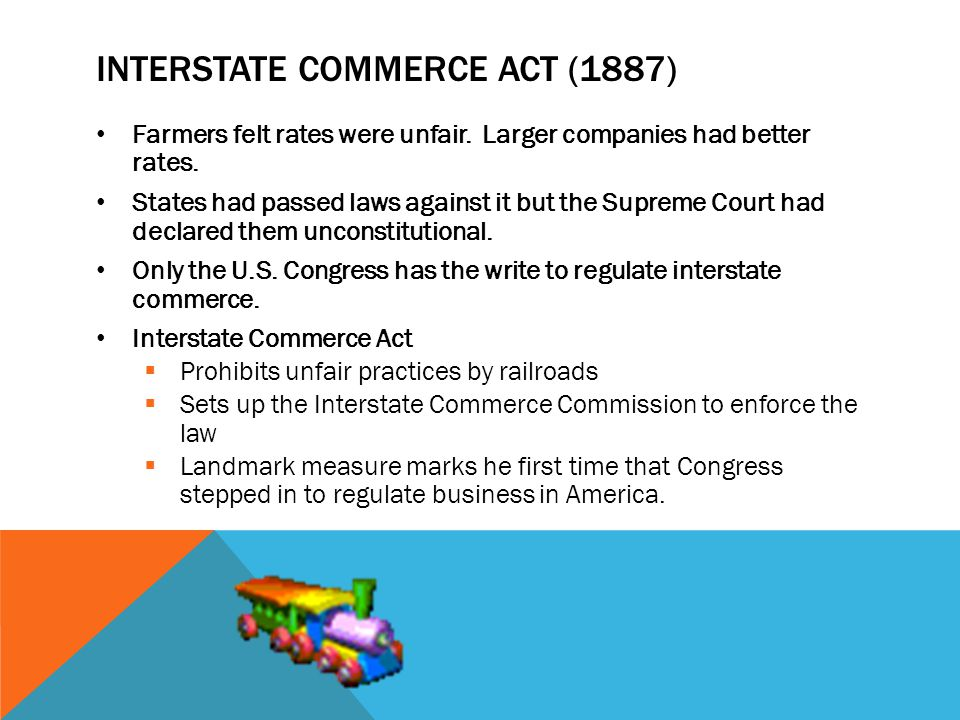 INTERSTATE COMMERCE ACT (1887) Farmers felt rates were unfair. Larger companies had better rates. States had passed laws against it but the Supreme Co