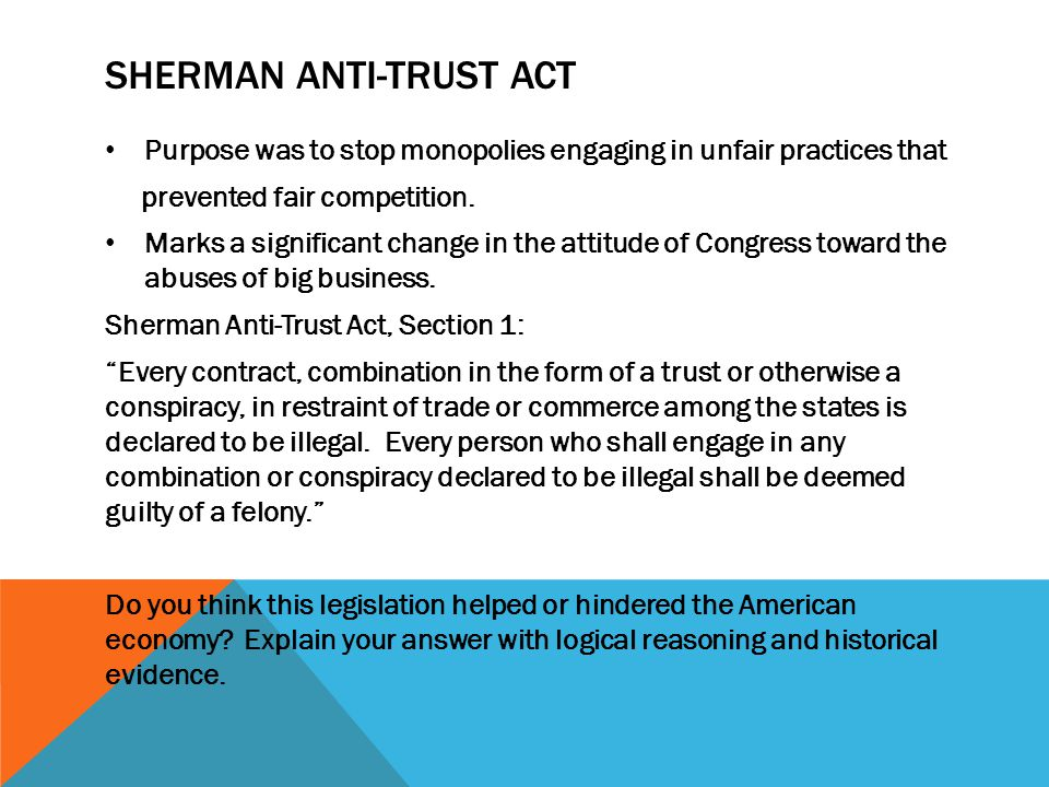 SHERMAN ANTI-TRUST ACT Purpose was to stop monopolies engaging in unfair practices that prevented fair competition. Marks a significant change in the