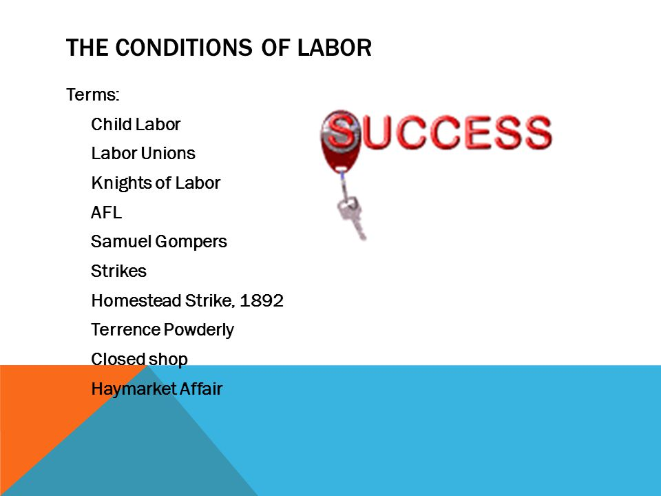 THE CONDITIONS OF LABOR Terms: Child Labor Labor Unions Knights of Labor AFL Samuel Gompers Strikes Homestead Strike, 1892 Terrence Powderly Closed sh