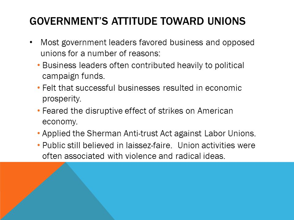 GOVERNMENT'S ATTITUDE TOWARD UNIONS Most government leaders favored business and opposed unions for a number of reasons: Business leaders often contri