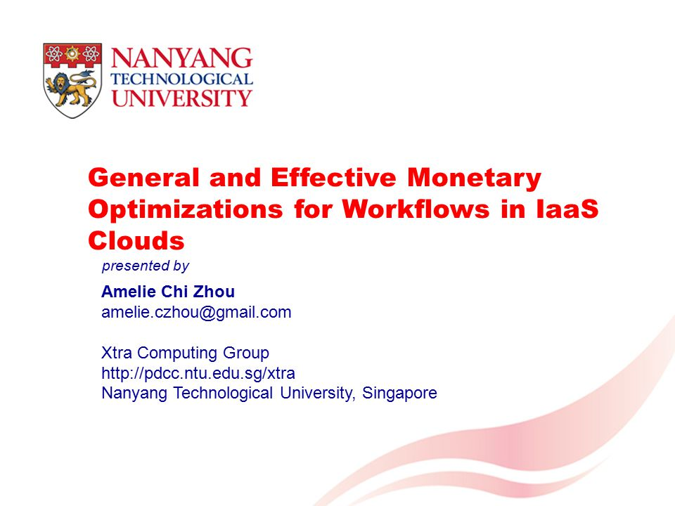 1 General and Effective Monetary Optimizations for Workflows in IaaS Clouds Amelie Chi Zhou amelie.czhou@gmail.com Xtra Computing Group http://pdcc.ntu.edu.sg/xtra Nanyang Technological University, Singapore presented by