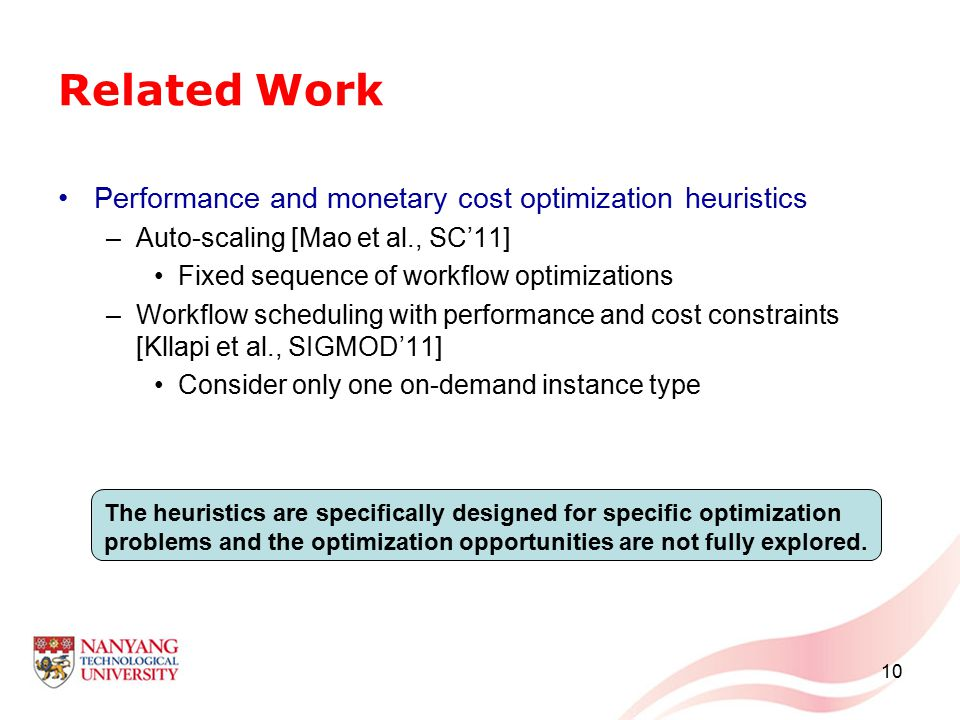 Related Work Performance and monetary cost optimization heuristics –Auto-scaling [Mao et al., SC'11] Fixed sequence of workflow optimizations –Workflow scheduling with performance and cost constraints [Kllapi et al., SIGMOD'11] Consider only one on-demand instance type 10 The heuristics are specifically designed for specific optimization problems and the optimization opportunities are not fully explored.