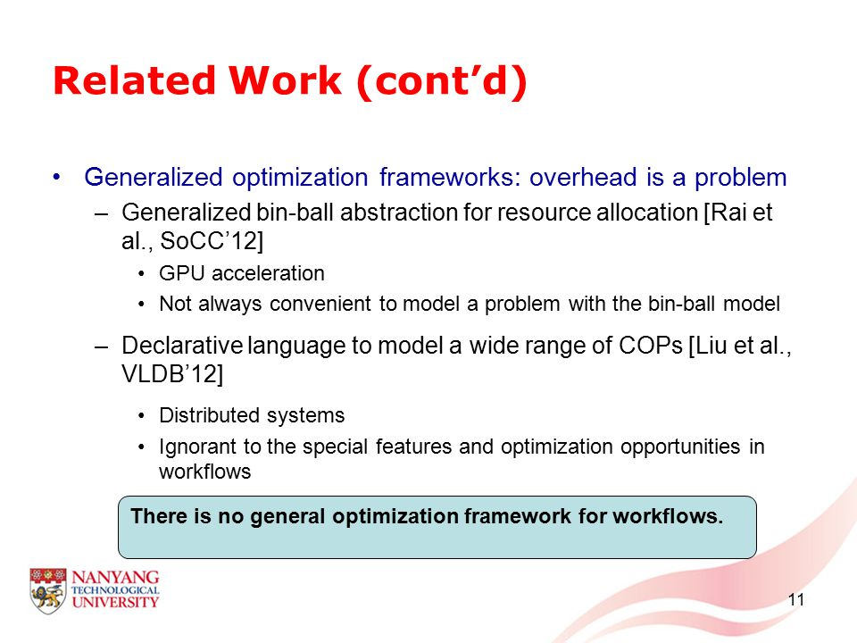 Related Work (cont'd) Generalized optimization frameworks: overhead is a problem –Generalized bin-ball abstraction for resource allocation [Rai et al., SoCC'12] GPU acceleration Not always convenient to model a problem with the bin-ball model –Declarative language to model a wide range of COPs [Liu et al., VLDB'12] Distributed systems Ignorant to the special features and optimization opportunities in workflows 11 There is no general optimization framework for workflows.