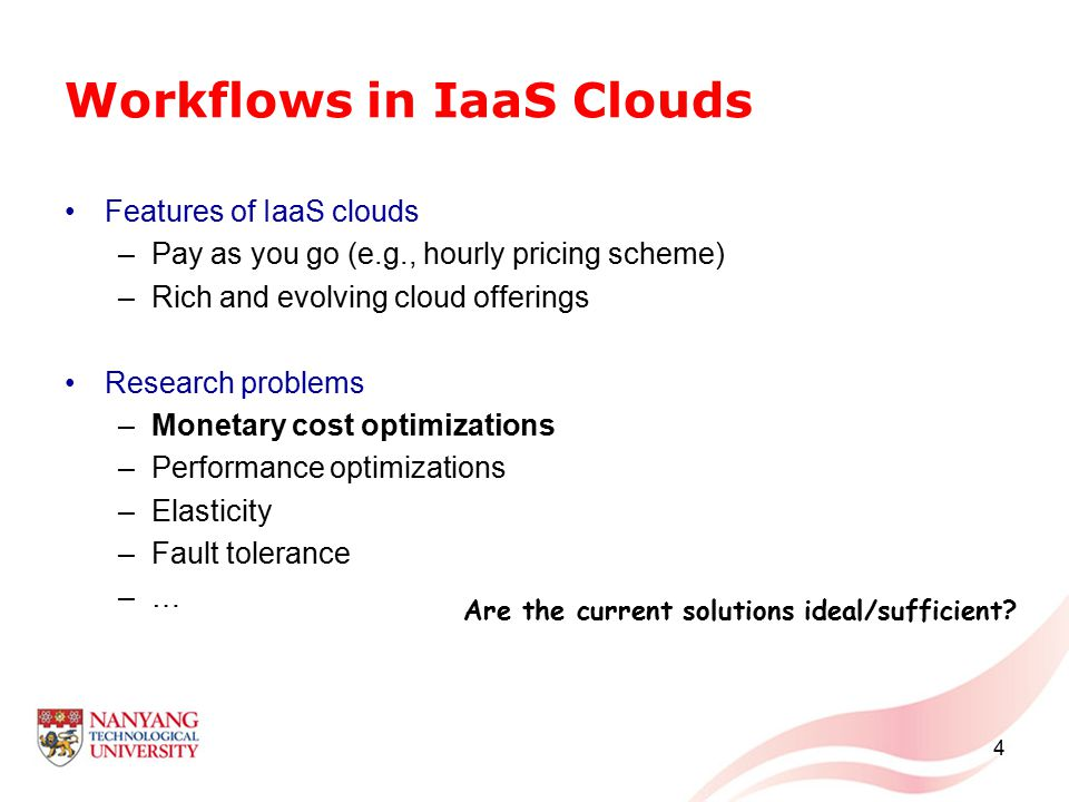 Workflows in IaaS Clouds Features of IaaS clouds –Pay as you go (e.g., hourly pricing scheme) –Rich and evolving cloud offerings Research problems –Monetary cost optimizations –Performance optimizations –Elasticity –Fault tolerance –… 4 Are the current solutions ideal/sufficient?