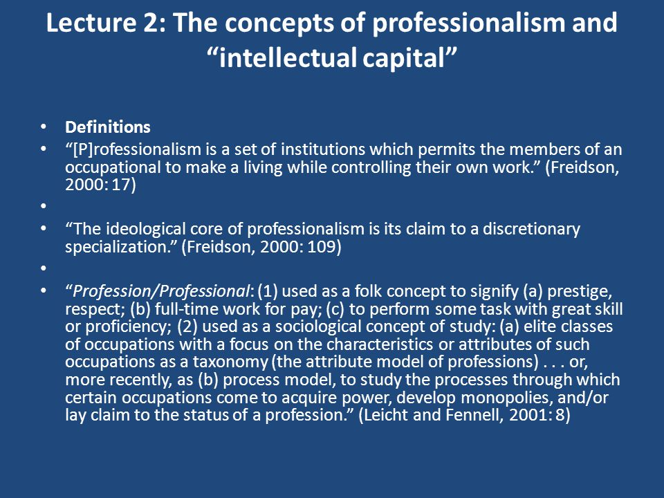 Lecture 2: The concepts of professionalism and intellectual capital Definitions [P]rofessionalism is a set of institutions which permits the members of an occupational to make a living while controlling their own work. (Freidson, 2000: 17) The ideological core of professionalism is its claim to a discretionary specialization. (Freidson, 2000: 109) Profession/Professional: (1) used as a folk concept to signify (a) prestige, respect; (b) full-time work for pay; (c) to perform some task with great skill or proficiency; (2) used as a sociological concept of study: (a) elite classes of occupations with a focus on the characteristics or attributes of such occupations as a taxonomy (the attribute model of professions)...