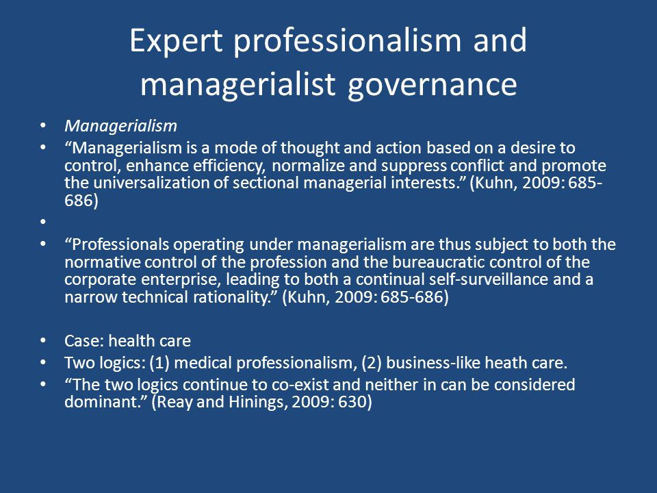 Expert professionalism and managerialist governance Managerialism Managerialism is a mode of thought and action based on a desire to control, enhance efficiency, normalize and suppress conflict and promote the universalization of sectional managerial interests. (Kuhn, 2009: 685- 686) Professionals operating under managerialism are thus subject to both the normative control of the profession and the bureaucratic control of the corporate enterprise, leading to both a continual self-surveillance and a narrow technical rationality. (Kuhn, 2009: 685-686) Case: health care Two logics: (1) medical professionalism, (2) business-like heath care.