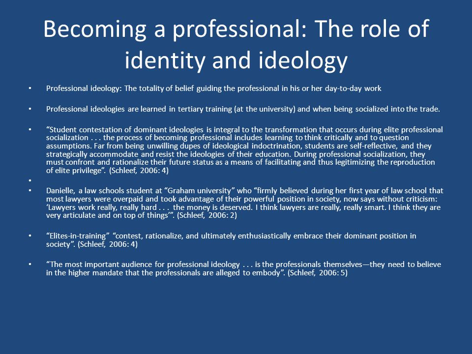Becoming a professional: The role of identity and ideology Professional ideology: The totality of belief guiding the professional in his or her day-to-day work Professional ideologies are learned in tertiary training (at the university) and when being socialized into the trade.
