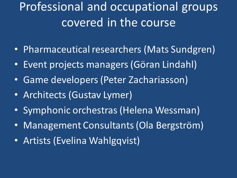 Professional and occupational groups covered in the course Pharmaceutical researchers (Mats Sundgren) Event projects managers (Göran Lindahl) Game developers (Peter Zachariasson) Architects (Gustav Lymer) Symphonic orchestras (Helena Wessman) Management Consultants (Ola Bergström) Artists (Evelina Wahlgqvist)