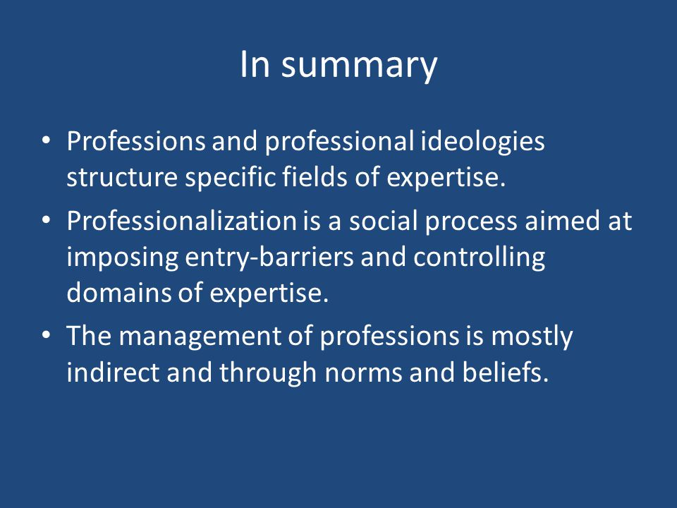 In summary Professions and professional ideologies structure specific fields of expertise.