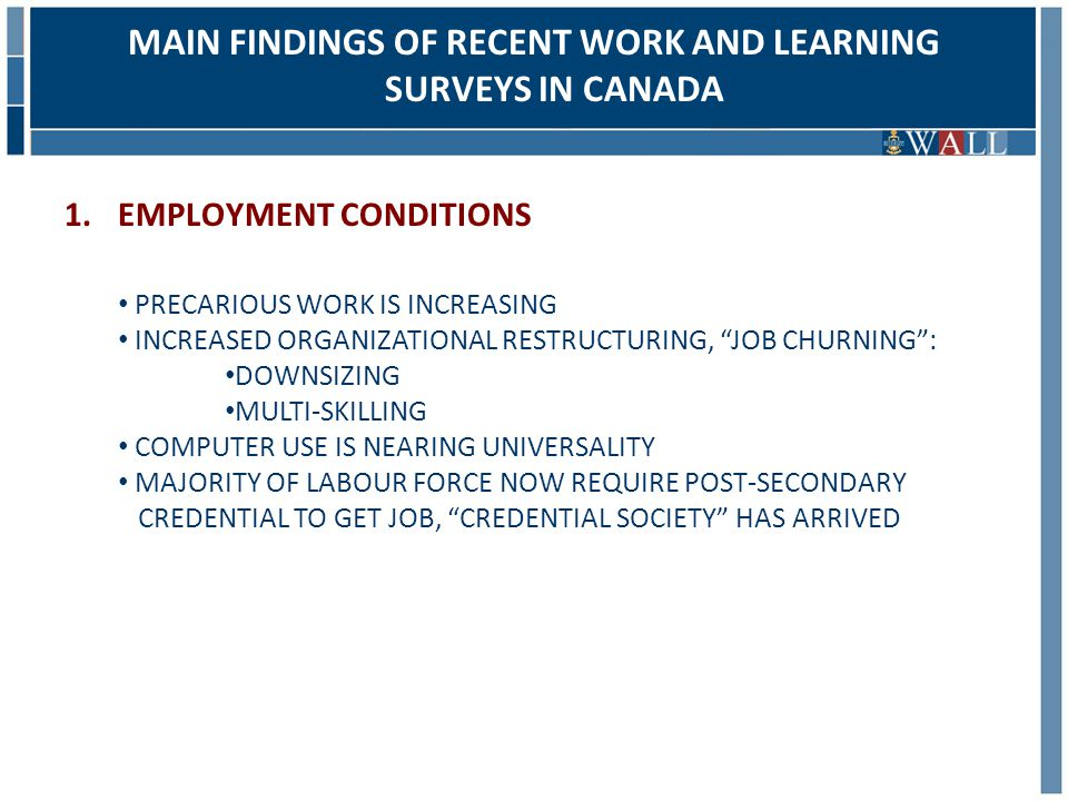 MAIN FINDINGS OF RECENT WORK AND LEARNING SURVEYS IN CANADA 1.EMPLOYMENT CONDITIONS PRECARIOUS WORK IS INCREASING INCREASED ORGANIZATIONAL RESTRUCTURING, JOB CHURNING : DOWNSIZING MULTI-SKILLING COMPUTER USE IS NEARING UNIVERSALITY MAJORITY OF LABOUR FORCE NOW REQUIRE POST-SECONDARY CREDENTIAL TO GET JOB, CREDENTIAL SOCIETY HAS ARRIVED
