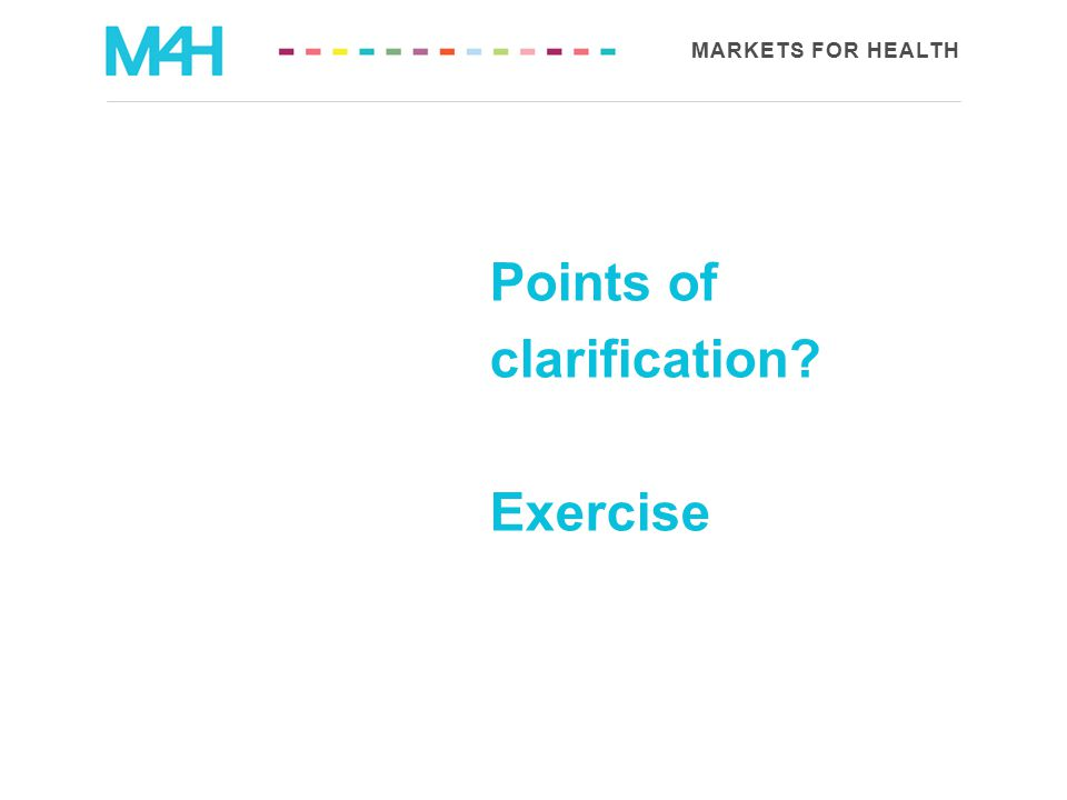 MARKETS FOR HEALTH Points of clarification? Exercise