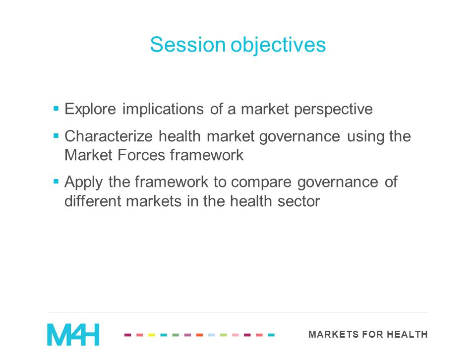 MARKETS FOR HEALTH  Explore implications of a market perspective  Characterize health market governance using the Market Forces framework  Apply th