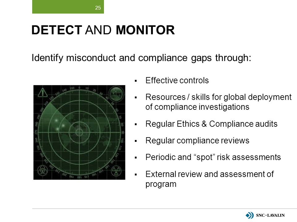 DETECT AND MONITOR  Effective controls  Resources / skills for global deployment of compliance investigations  Regular Ethics & Compliance audits 