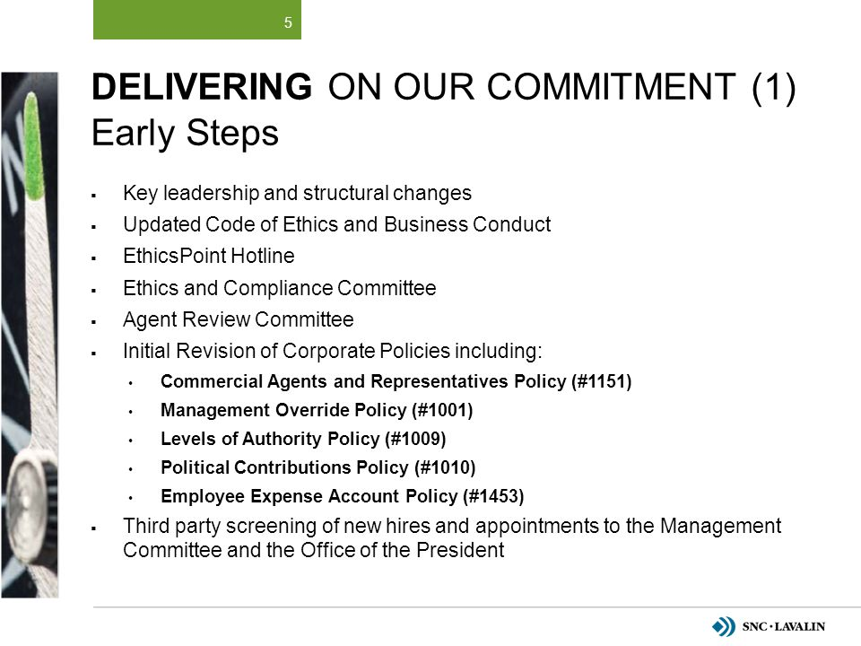 COMPLIANCE CONTROL FRAMEWORK 26 Tone from the Top Compliance Organization Case Monitoring Effectiveness 10 1 3 2 Tracking Training & Program Communications 4 Implementation of Policies and Procedures 3 rd parties / Business Partners Tender & Contracts Gifts & Hospitality Finance & Accounting Integration with Personnel Processes 9 8 7 6 5 Independent and continuous testing of the effectiveness of all modules of the SNC-Lavalin Compliance Program
