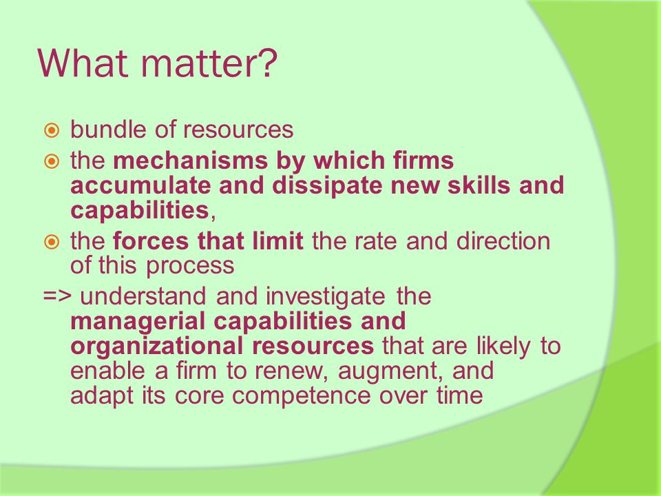 What matter?  bundle of resources  the mechanisms by which firms accumulate and dissipate new skills and capabilities,  the forces that limit the r