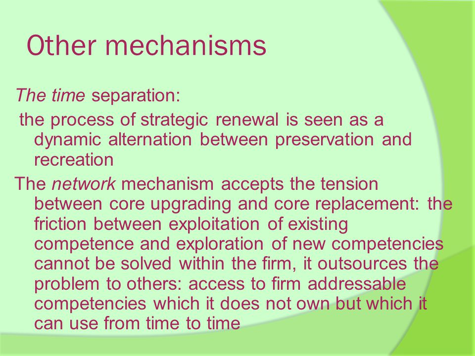 Other mechanisms The time separation: the process of strategic renewal is seen as a dynamic alternation between preservation and recreation The network mechanism accepts the tension between core upgrading and core replacement: the friction between exploitation of existing competence and exploration of new competencies cannot be solved within the firm, it outsources the problem to others: access to firm addressable competencies which it does not own but which it can use from time to time
