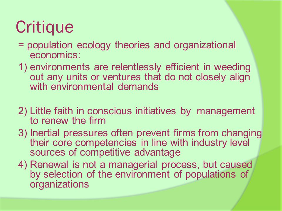 Critique = population ecology theories and organizational economics: 1) environments are relentlessly efficient in weeding out any units or ventures that do not closely align with environmental demands 2) Little faith in conscious initiatives by management to renew the firm 3) Inertial pressures often prevent firms from changing their core competencies in line with industry level sources of competitive advantage 4) Renewal is not a managerial process, but caused by selection of the environment of populations of organizations