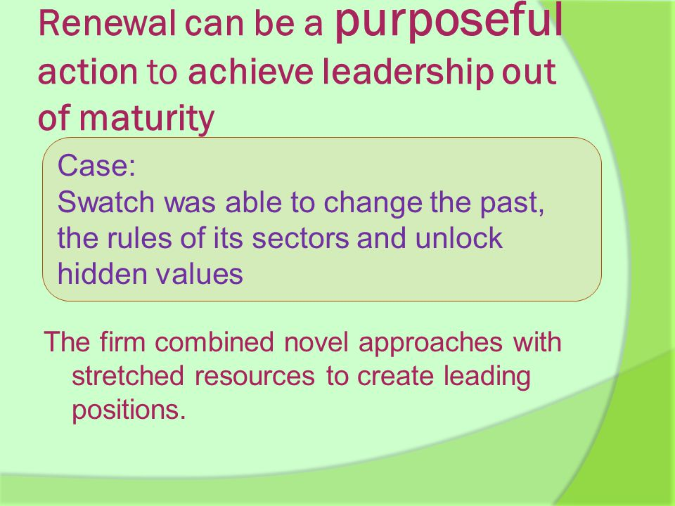 Renewal can be a purposeful action to achieve leadership out of maturity The firm combined novel approaches with stretched resources to create leading positions.