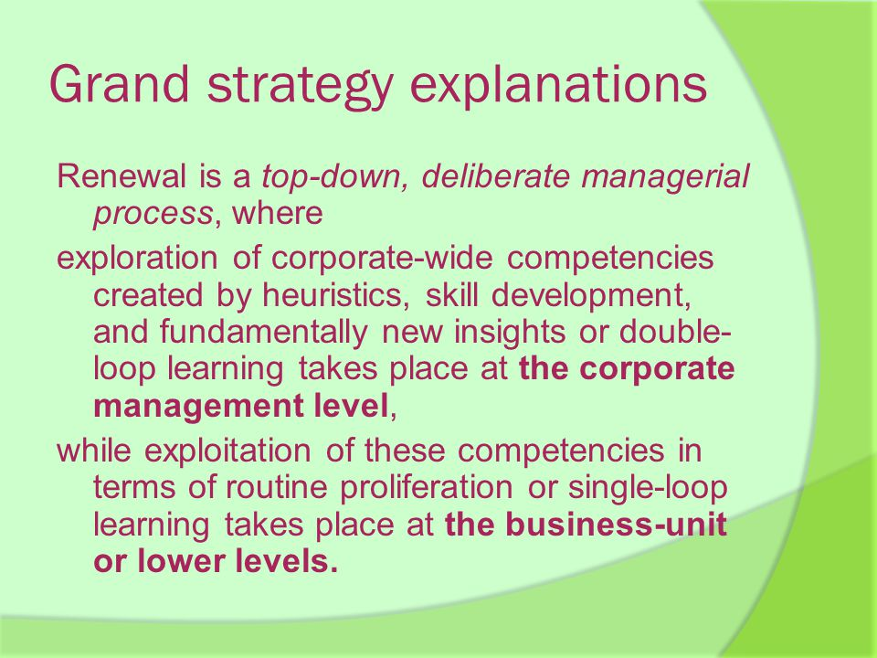 Grand strategy explanations Renewal is a top-down, deliberate managerial process, where exploration of corporate-wide competencies created by heuristics, skill development, and fundamentally new insights or double- loop learning takes place at the corporate management level, while exploitation of these competencies in terms of routine proliferation or single-loop learning takes place at the business-unit or lower levels.