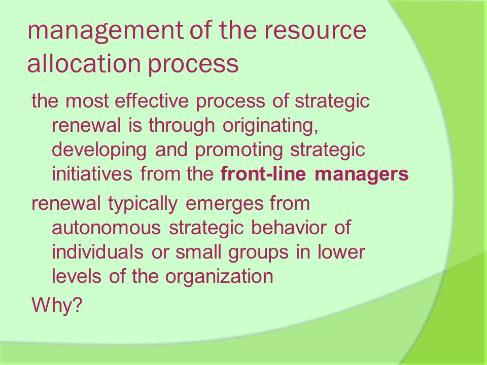 management of the resource allocation process the most effective process of strategic renewal is through originating, developing and promoting strategic initiatives from the front-line managers renewal typically emerges from autonomous strategic behavior of individuals or small groups in lower levels of the organization Why