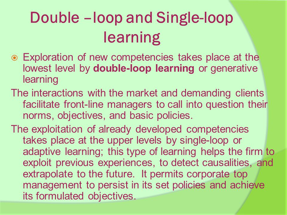 Double –loop and Single-loop learning  Exploration of new competencies takes place at the lowest level by double-loop learning or generative learning The interactions with the market and demanding clients facilitate front-line managers to call into question their norms, objectives, and basic policies.