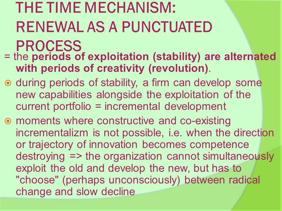 THE TIME MECHANISM: RENEWAL AS A PUNCTUATED PROCESS = the periods of exploitation (stability) are alternated with periods of creativity (revolution).