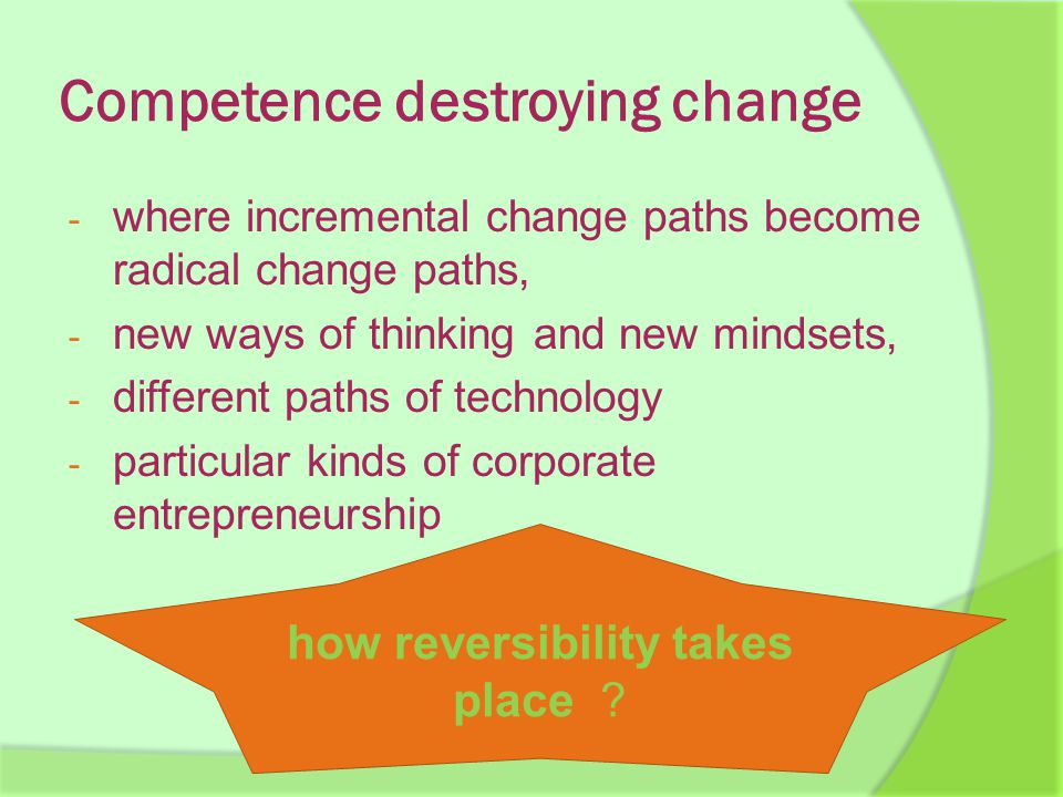 Competence destroying change - where incremental change paths become radical change paths, - new ways of thinking and new mindsets, - different paths of technology - particular kinds of corporate entrepreneurship how reversibility takes place