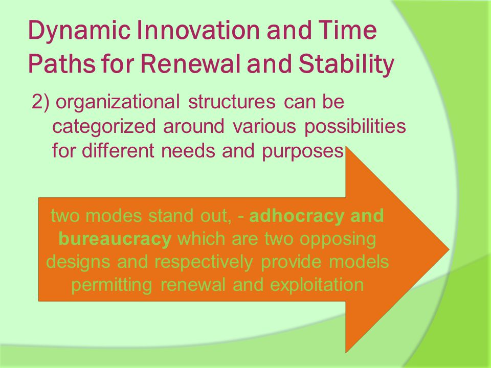 Dynamic Innovation and Time Paths for Renewal and Stability 2) organizational structures can be categorized around various possibilities for different needs and purposes two modes stand out, - adhocracy and bureaucracy which are two opposing designs and respectively provide models permitting renewal and exploitation