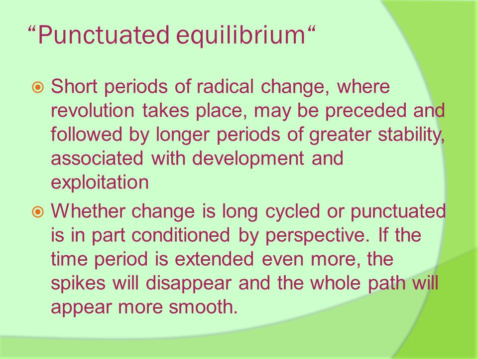 Punctuated equilibrium  Short periods of radical change, where revolution takes place, may be preceded and followed by longer periods of greater stability, associated with development and exploitation  Whether change is long cycled or punctuated is in part conditioned by perspective.