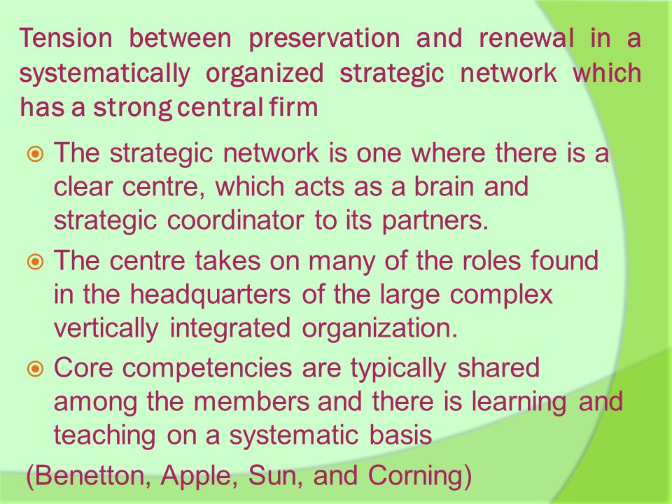 Tension between preservation and renewal in a systematically organized strategic network which has a strong central firm  The strategic network is one where there is a clear centre, which acts as a brain and strategic coordinator to its partners.