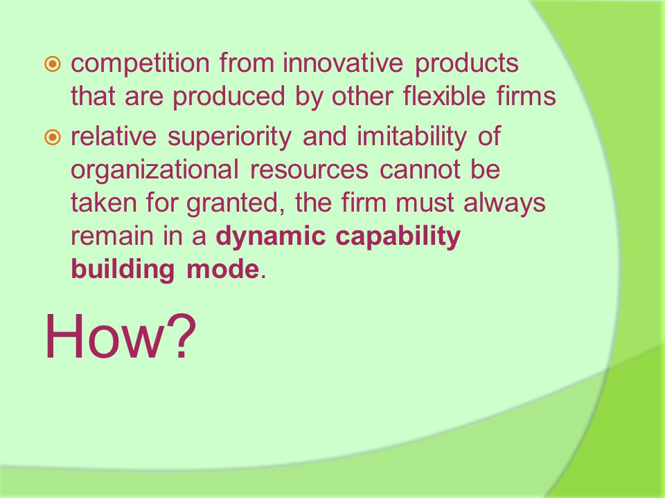  competition from innovative products that are produced by other flexible firms  relative superiority and imitability of organizational resources cannot be taken for granted, the firm must always remain in a dynamic capability building mode.
