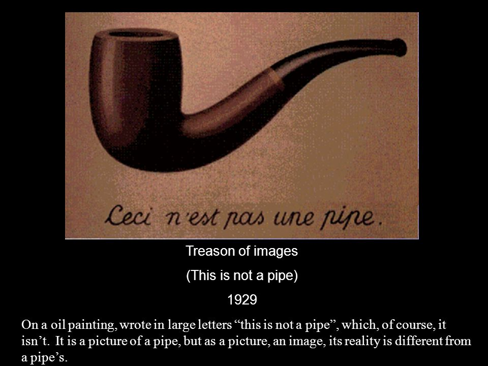 "Treason of images (This is not a pipe) 1929 On a oil painting, wrote in large letters ""this is not a pipe"", which, of course, it isn't. It is a pictur"