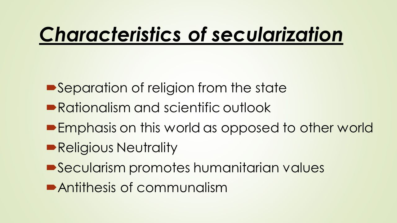 Characteristics of secularization  Separation of religion from the state  Rationalism and scientific outlook  Emphasis on this world as opposed to