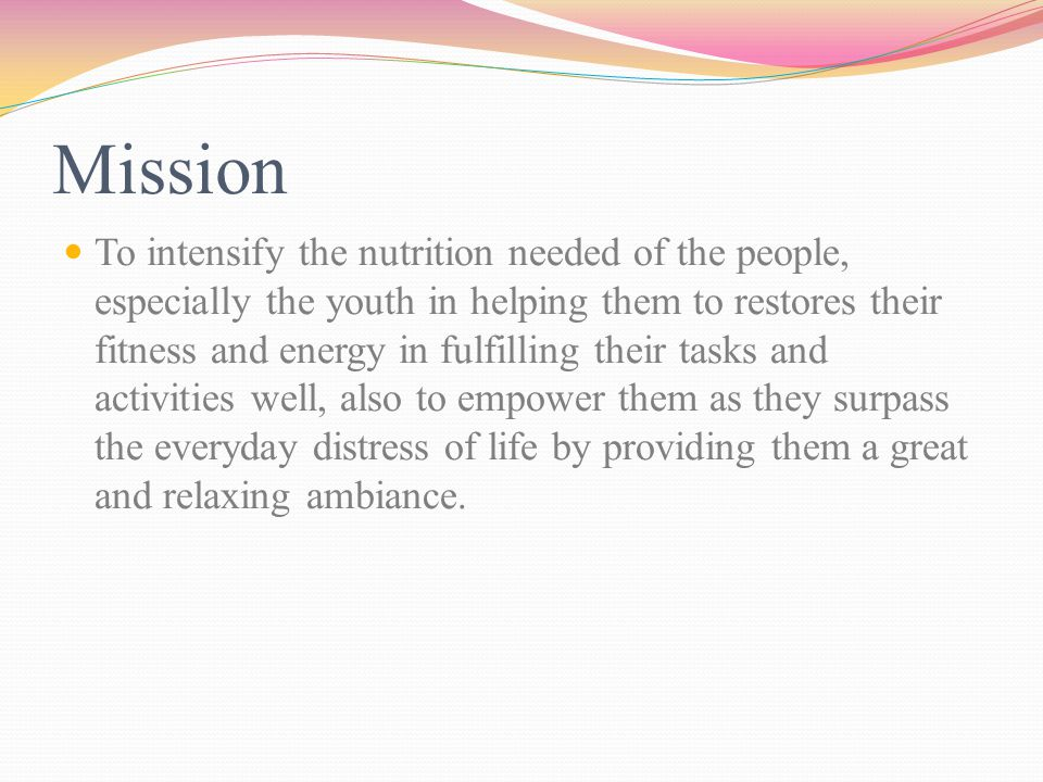 Mission To intensify the nutrition needed of the people, especially the youth in helping them to restores their fitness and energy in fulfilling their tasks and activities well, also to empower them as they surpass the everyday distress of life by providing them a great and relaxing ambiance.