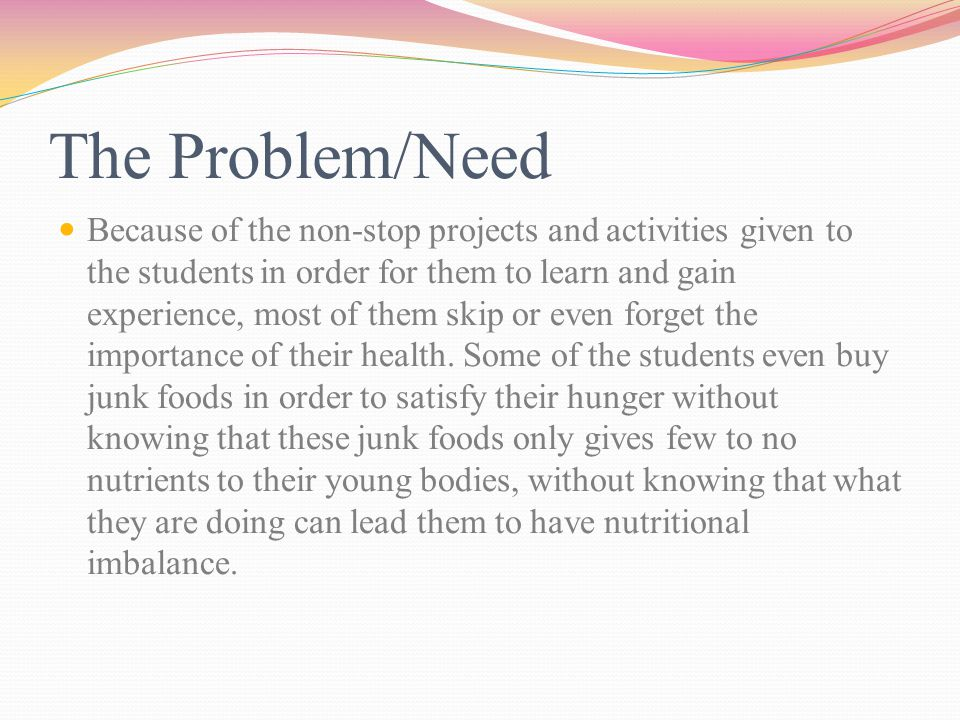 The Problem/Need Because of the non-stop projects and activities given to the students in order for them to learn and gain experience, most of them skip or even forget the importance of their health.