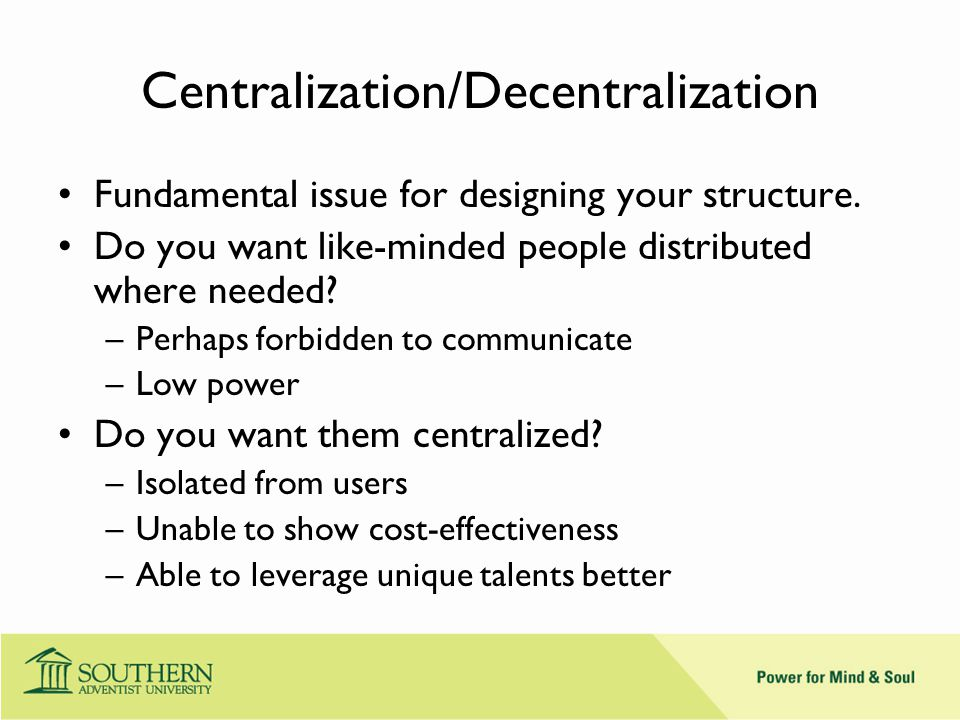 Centralization/Decentralization Fundamental issue for designing your structure.