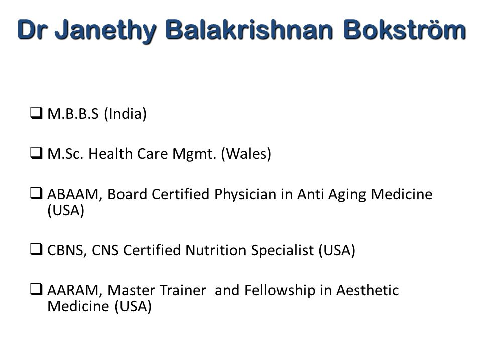 Dr Janethy Balakrishnan Bokström  M.B.B.S (India)  M.Sc. Health Care Mgmt. (Wales)  ABAAM, Board Certified Physician in Anti Aging Medicine (USA) 
