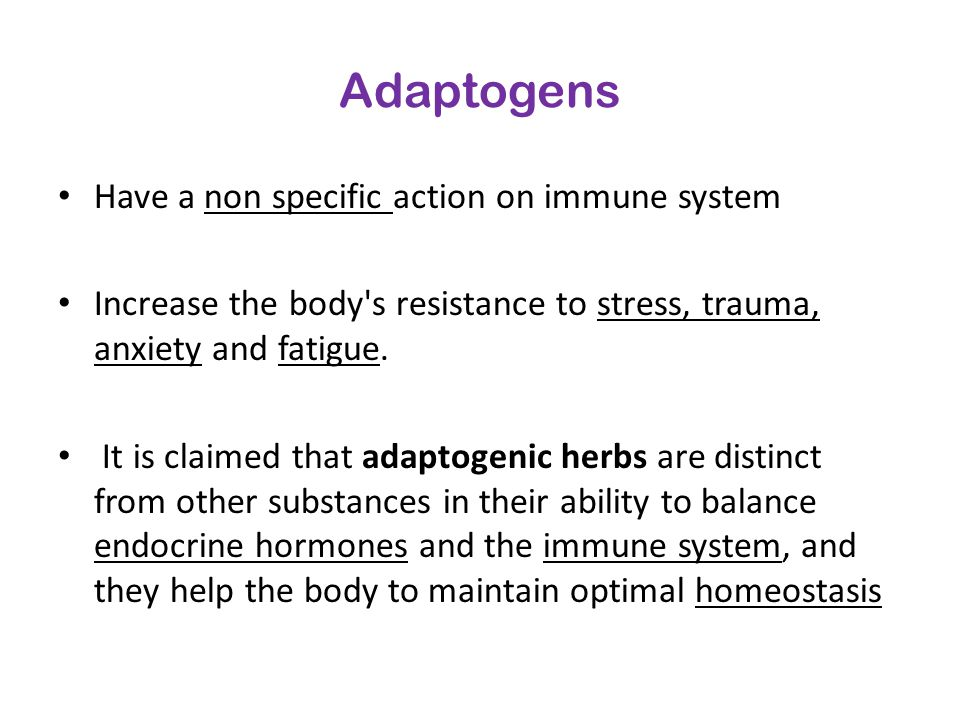 Adaptogens Have a non specific action on immune system Increase the body's resistance to stress, trauma, anxiety and fatigue. It is claimed that adapt