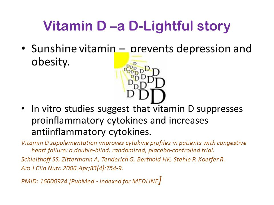 Vitamin D –a D-Lightful story Sunshine vitamin – prevents depression and obesity. In vitro studies suggest that vitamin D suppresses proinflammatory c