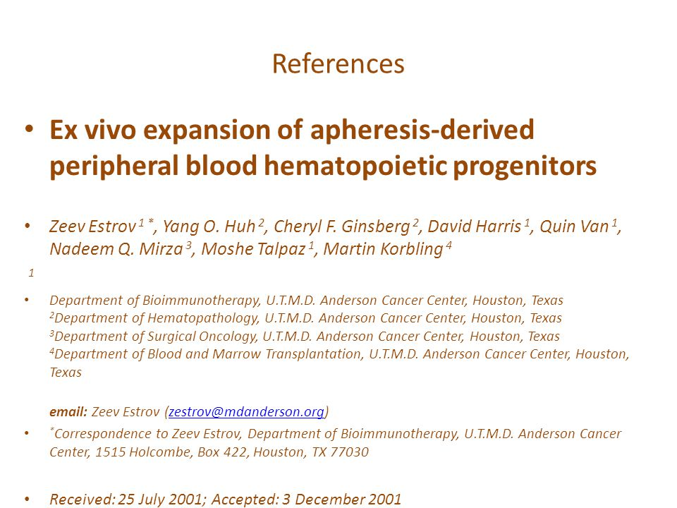 References Ex vivo expansion of apheresis-derived peripheral blood hematopoietic progenitors Zeev Estrov 1 *, Yang O. Huh 2, Cheryl F. Ginsberg 2, Dav