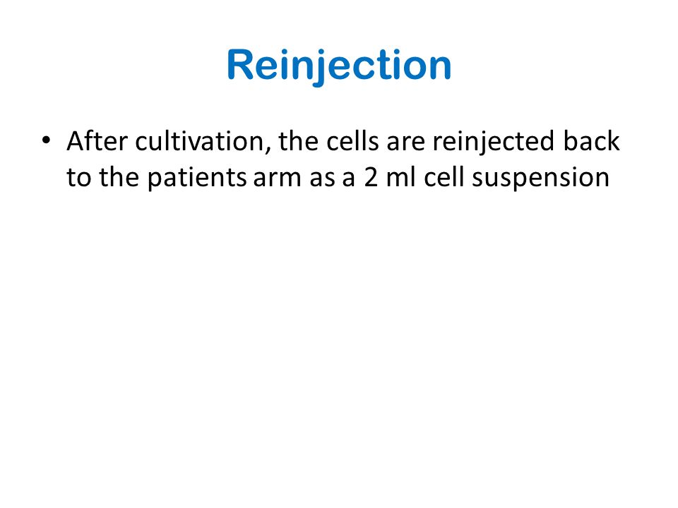Reinjection After cultivation, the cells are reinjected back to the patients arm as a 2 ml cell suspension