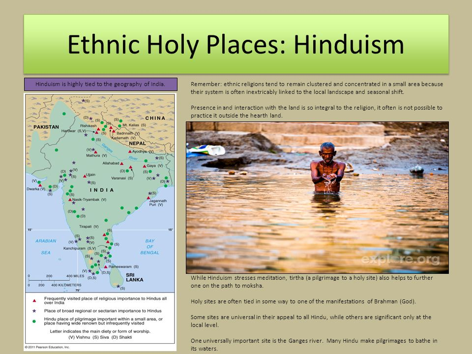 Ethnic Holy Places: Hinduism Remember: ethnic religions tend to remain clustered and concentrated in a small area because their system is often inextricably linked to the local landscape and seasonal shift.