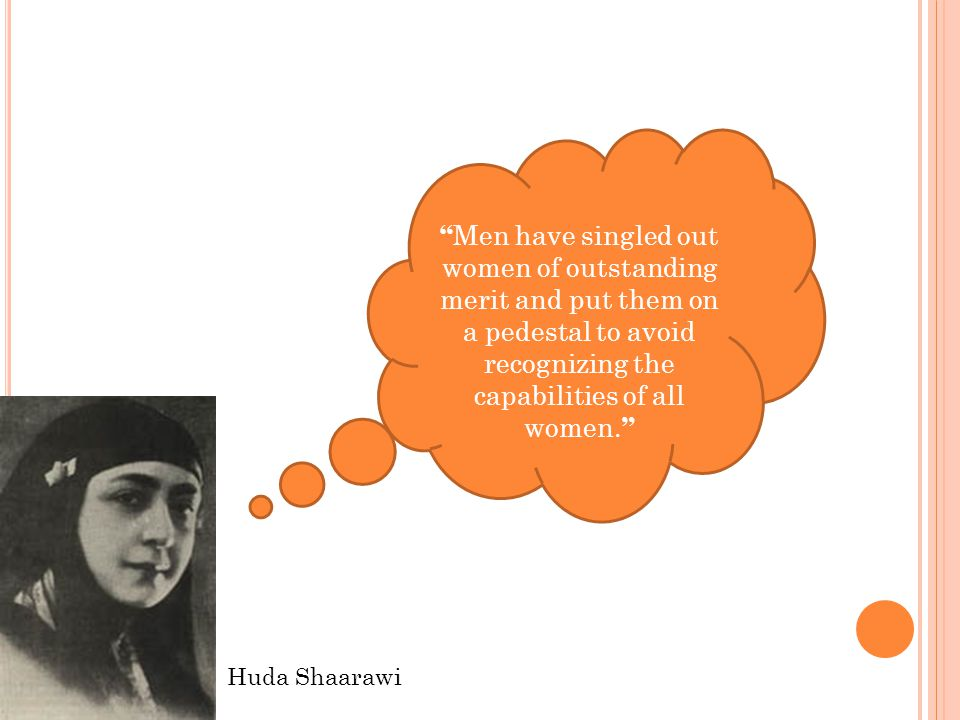 Huda Shaarawi Men have singled out women of outstanding merit and put them on a pedestal to avoid recognizing the capabilities of all women.
