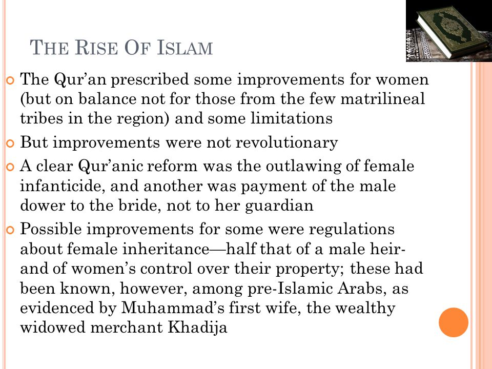 T HE R ISE O F I SLAM The Qur'an prescribed some improvements for women (but on balance not for those from the few matrilineal tribes in the region) and some limitations But improvements were not revolutionary A clear Qur'anic reform was the outlawing of female infanticide, and another was payment of the male dower to the bride, not to her guardian Possible improvements for some were regulations about female inheritance—half that of a male heir- and of women's control over their property; these had been known, however, among pre-Islamic Arabs, as evidenced by Muhammad's first wife, the wealthy widowed merchant Khadija
