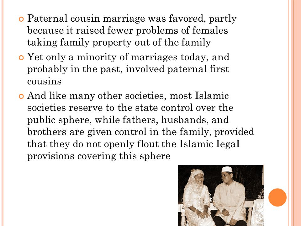 Paternal cousin marriage was favored, partly because it raised fewer problems of females taking family property out of the family Yet only a minority of marriages today, and probably in the past, involved paternal first cousins And like many other societies, most Islamic societies reserve to the state control over the public sphere, while fathers, husbands, and brothers are given control in the family, provided that they do not openly flout the Islamic IegaI provisions covering this sphere
