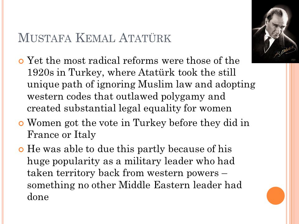 M USTAFA K EMAL A TATÜRK Yet the most radical reforms were those of the 1920s in Turkey, where Atatürk took the still unique path of ignoring Muslim law and adopting western codes that outlawed polygamy and created substantial legal equality for women Women got the vote in Turkey before they did in France or Italy He was able to due this partly because of his huge popularity as a military leader who had taken territory back from western powers – something no other Middle Eastern leader had done