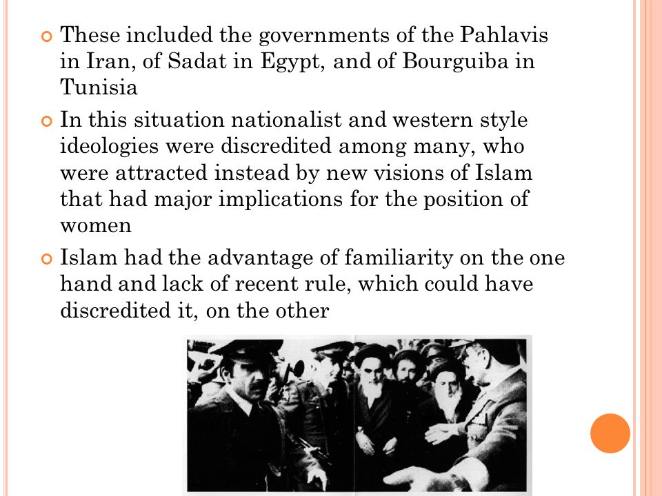 These included the governments of the Pahlavis in Iran, of Sadat in Egypt, and of Bourguiba in Tunisia In this situation nationalist and western style ideologies were discredited among many, who were attracted instead by new visions of Islam that had major implications for the position of women Islam had the advantage of familiarity on the one hand and lack of recent rule, which could have discredited it, on the other