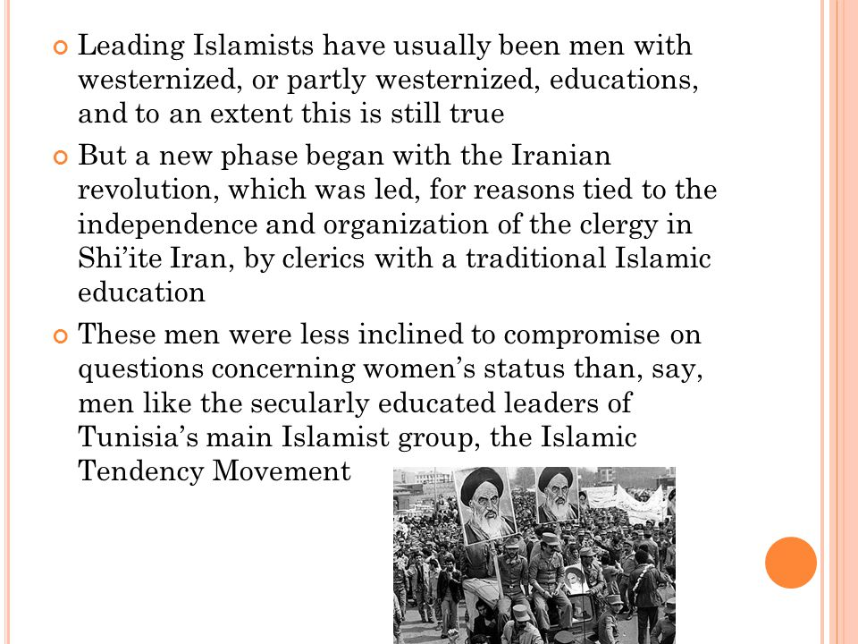 Leading Islamists have usually been men with westernized, or partly westernized, educations, and to an extent this is still true But a new phase began with the Iranian revolution, which was led, for reasons tied to the independence and organization of the clergy in Shi'ite Iran, by clerics with a traditional Islamic education These men were less inclined to compromise on questions concerning women's status than, say, men like the secularly educated leaders of Tunisia's main Islamist group, the Islamic Tendency Movement
