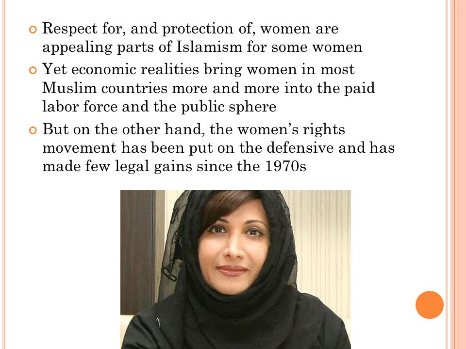 Respect for, and protection of, women are appealing parts of Islamism for some women Yet economic realities bring women in most Muslim countries more and more into the paid labor force and the public sphere But on the other hand, the women's rights movement has been put on the defensive and has made few legal gains since the 1970s