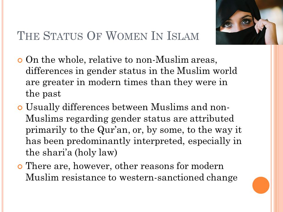 T HE S TATUS O F W OMEN I N I SLAM On the whole, relative to non-Muslim areas, differences in gender status in the Muslim world are greater in modern times than they were in the past Usually differences between Muslims and non- Muslims regarding gender status are attributed primarily to the Qur'an, or, by some, to the way it has been predominantly interpreted, especially in the shari'a (holy law) There are, however, other reasons for modern Muslim resistance to western-sanctioned change